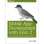 Mobile App Development with Ionic 2: Cross-Platform Apps with Ionic 2, Angular 2, and Cordova