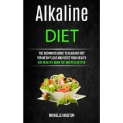 Alkaline Diet: The Beginners Guide to Alkaline Diet for Weight Loss and Reset Your Health ( Eat Healthy, Burn Fat and Feel Better), Paperback/Michelle Houston