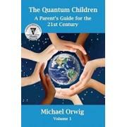 The Quantum Children: A Parent's Guide for the 21st Century, Paperback/Michael Orwig