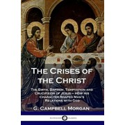 The Crises of the Christ: The Birth, Baptism, Temptation and Crucifixion of Jesus - How His Character Shaped Man's Relations with God, Paperback/G. Campbell Morgan