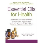 Essential Oils for Health: 100 Amazing and Unexpected Uses for Tea Tree Oil, Peppermint Oil, Eucalyptus Oil, Lavender Oil, and More, Paperback/Kymberly Keniston-Pond