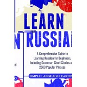 Learn Russian: A Comprehensive Guide to Learning Russian for Beginners, Including Grammar, Short Stories and 2500 Popular Phrases, Paperback/Simple Language Learning