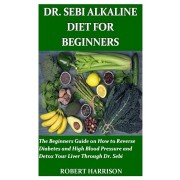 Dr. Sebi Alkaline Diet for Beginners: The Beginners Guide on How to Reverse Diabetes and High Blood Pressure and Detox Your Liver Through Dr. Sebi, Paperback/Robert Harrison
