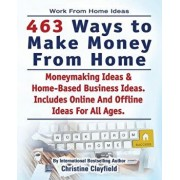 Work from Home Ideas. 463 Ways to Make Money from Home. Moneymaking Ideas & Home Based Business Ideas. Online and Offline Ideas for All Ages., Paperback/Christine Clayfield