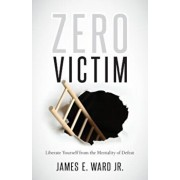 Zero Victim: Liberate Yourself from the Mentality of Defeat, Paperback/Jr. James Ward
