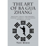 The Art of Ba Gua Zhang: Meditation Health Self-Defense Exercise Longevity Motion Science Philosophy of Living, Paperback