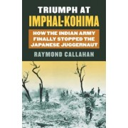 Triumph at Imphal-Kohima: How the Indian Army Finally Stopped the Japanese Juggernaut, Hardcover