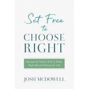 Set Free to Choose Right: Equipping Today's Kids to Make Right Moral Choices for Life, Paperback/Josh McDowell