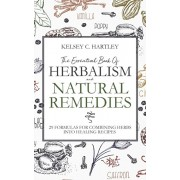 The Essential Book Of Herbalism And Natural Remedies: 29 Formulas For Combining Herbs Into Healing Recipes, Paperback/Kelsey C. Hartley