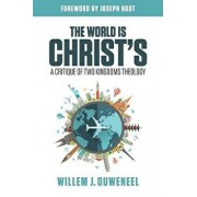 The World Is Christ's: A Critique of Two Kingdoms Theology, Paperback/Willem J. Ouweneel