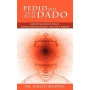 Pedid Que YA Se OS Ha Dado: Meditaciones Para Adquirir Riqueza, Salud y Amor Usando El Poder de La Mente Subconsciente, Paperback
