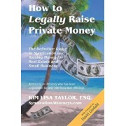 How to Legally Raise Private Money: The Definitive Guide to Syndication and Raising Money for Real Estate and Small Business, Paperback/Esq Kim Lisa Taylor
