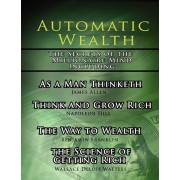 Automatic Wealth, the Secrets of the Millionaire Mind-Including: As a Man Thinketh, the Science of Getting Rich, the Way to Wealth and Think and Grow, Paperback