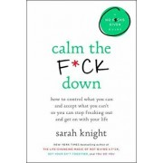Calm the F*ck Down: How to Control What You Can and Accept What You Can't So You Can Stop Freaking Out and Get on with Your Life, Hardcover/Sarah Knight