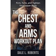The Chest and Arms Workout Plan: Firm, Tone, and Tighten Your Upper Body, Paperback/Dale L. Roberts