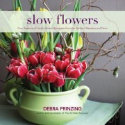 Slow Flowers: Four Seasons of Locally Grown Bouquets from the Garden, Meadow and Farm, Hardcover