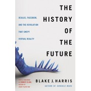 The History of the Future: Oculus, Facebook, and the Revolution That Swept Virtual Reality, Paperback/Blake J. Harris