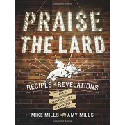 Praise the Lard: Recipes and Revelations from a Legendary Life in Barbecue, Mike Mills, Amy Mills