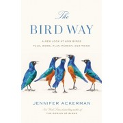 The Bird Way: A New Look at How Birds Talk, Work, Play, Parent, and Think, Hardcover/Jennifer Ackerman