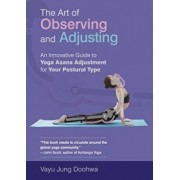 The Art of Observing and Adjusting: An Innovative Guide to Yoga Asana Adjustment for Your Postural Type, Paperback/Vayu Jung Doohwa