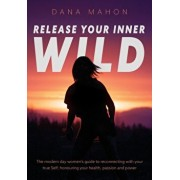 Release Your Inner Wild: The modern day women's guide to reconnecting with your true Self; honouring your health, passion and power, Paperback/Dana Mahon
