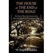 The House at the End of the Road: The Story of Three Generations of an Interracial Family in the American South, Paperback/W. Ralph Eubanks