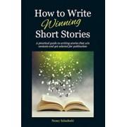 How to Write Winning Short Stories: A Practical Guide to Writing Stories That Win Contests and Get Selected for Publication, Paperback/Nancy Sakaduski