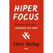 Hiperfocus. Munceste mai putin, realizeaza mai mult/Chris Bailey