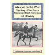 Whisper on the Wind: The Story of Tom Bass - Celebrated Black Horseman, Hardcover/Bill Downey