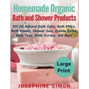 Homemade Organic Bath and Shower Products ***Large Print Edition***: DIY All-Natural Bath Salts, Bath Milks, Bath Bombs, Shower Gels, Bubble Baths, Ba, Paperback/Josephine Simon