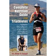 Complete Nutrition Guide for Triathletes: The Essential Step-By-Step Guide to Proper Nutrition for Sprint, Olympic, Half Ironman, and Ironman Distance, Paperback/Jamie Cooper