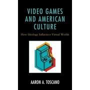 Video Games and American Culture: How Ideology Influences Virtual Worlds, Hardcover/Aaron A. Toscano