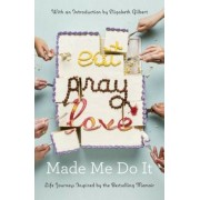 Eat Pray Love Made Me Do It: Life Journeys Inspired by the Bestselling Memoir, Paperback