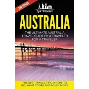 Australia: The Ultimate Australia Travel Guide By A Traveler For A Traveler: The Best Travel Tips; Where To Go, What To See And M, Paperback/Lost Travelers
