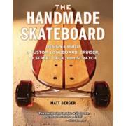 The Handmade Skateboard: Design & Build a Custom Longboard, Cruiser, or Street Deck from Scratch, Paperback/Matt Berger