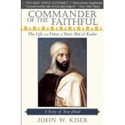 Commander of the Faithful: The Life and Times of Emir Abd El-Kader, Paperback/John W. Kiser