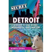Secret Detroit: A Guide to the Weird, Wonderful, and Obscure, Paperback/Karen Dybis