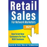 Retail Sales for Network Marketers: How to Get New Customers for Your MLM Business/Keith Schreiter
