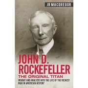 John D. Rockefeller - The Original Titan: Insight and Analysis into the Life of the Richest Man in American History, Paperback/J. R. MacGregor