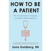 How to Be a Patient: The Essential Guide to Navigating the World of Modern Medicine, Paperback/Sana Goldberg