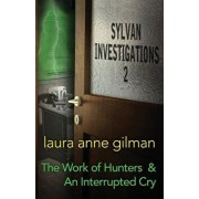 Sylvan Investigations 2: The Work of Hunters & an Interrupted Cry, Paperback/Laura Anne Gilman