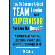 How to Become a Good Team Leader and a Supervisor and Earn the Respect: A Realistic and Practical Look at the Way It Is Done Effectively; Unionised or, Paperback/Tr Sabra