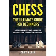 Chess: The Ultimate Guide for Beginners: A Comprehensive and Simplified Introduction to the Game of Chess (Openings, Tactics,, Paperback/Cory Klein