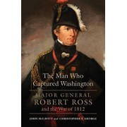 The Man Who Captured Washington: Major General Robert Ross and the War of 1812, Hardcover/John McCavitt