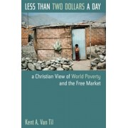 Less Than Two Dollars a Day: A Christian View of World Poverty and the Free Market, Paperback/Kent A. Van Til