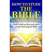 How to Study the Bible for Beginners: Study Guide on How and Where to Start Learning the Bible, Paperback/Brian Gugas