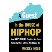 A Guest in the House of Hip-Hop: How Rap Music Taught a Kid from Kentucky What a White Ally Should Be, Paperback/Mickey Hess