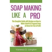 Soap Making Like a Pro: The Complete Guide with Recipes on How to Make Colorful & Fragrant Soap at Home for Fun & Profit, Paperback/Vanessa D. Langton