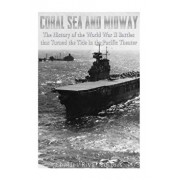 Coral Sea and Midway: The History of the World War II Battles That Turned the Tide in the Pacific Theater, Paperback/Charles River Editors
