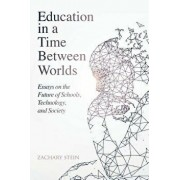 Education in a Time Between Worlds: Essays on the Future of Schools, Technology, and Society, Paperback/Zachary Stein